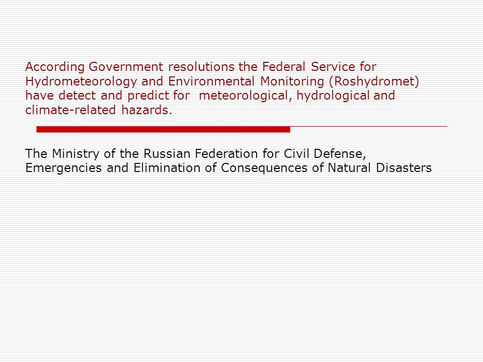 According Government resolutions the Federal Service for Hydrometeorology and Environmental Monitoring (Roshydromet) have detect and predict for meteorological, hydrological and climate-related hazards.