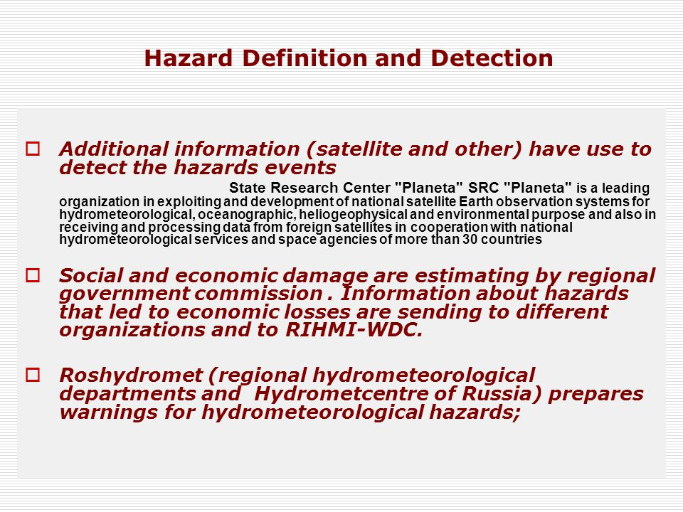 Additional information (satellite and other) have use to detect the hazards events State Research Center Planeta SRC Planeta is a leading organization in exploiting and development of national satellite Earth observation systems for hydrometeorological, oceanographic, heliogeophysical and environmental purpose and also in receiving and processing data from foreign satellites in cooperation with national hydrometeorological services and space agencies of more than 30 countries  Social and economic damage are estimating by regional government commission.