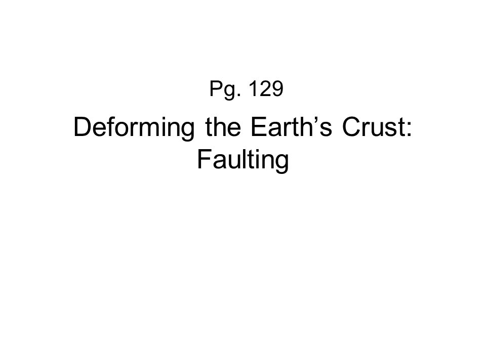 Deforming the Earth's Crust: Faulting Pg. 129