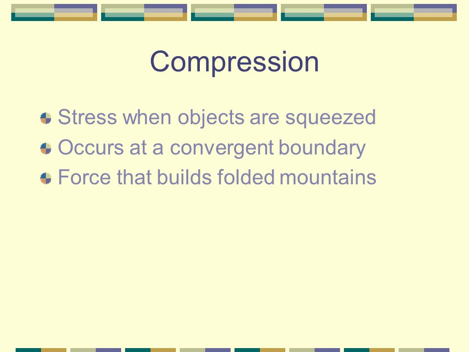 Compression Stress when objects are squeezed Occurs at a convergent boundary Force that builds folded mountains