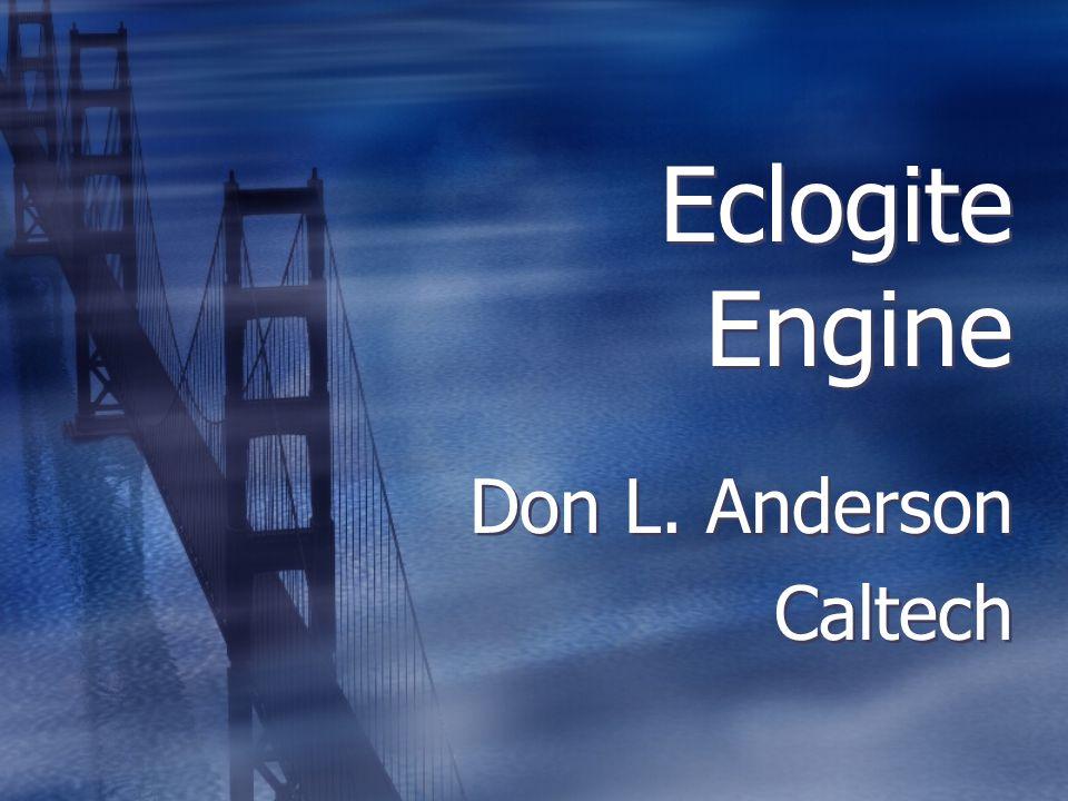 Eclogite Engine Don L. Anderson Caltech Don L. Anderson Caltech