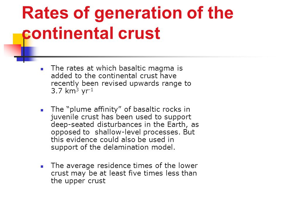 Rates of generation of the continental crust The rates at which basaltic magma is added to the continental crust have recently been revised upwards range to 3.7 km 3 yr -1 The plume affinity of basaltic rocks in juvenile crust has been used to support deep-seated disturbances in the Earth, as opposed to shallow-level processes.