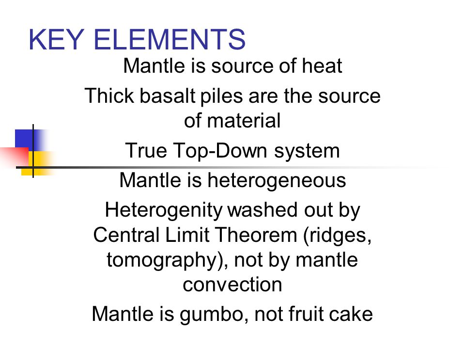 KEY ELEMENTS Mantle is source of heat Thick basalt piles are the source of material True Top-Down system Mantle is heterogeneous Heterogenity washed out by Central Limit Theorem (ridges, tomography), not by mantle convection Mantle is gumbo, not fruit cake