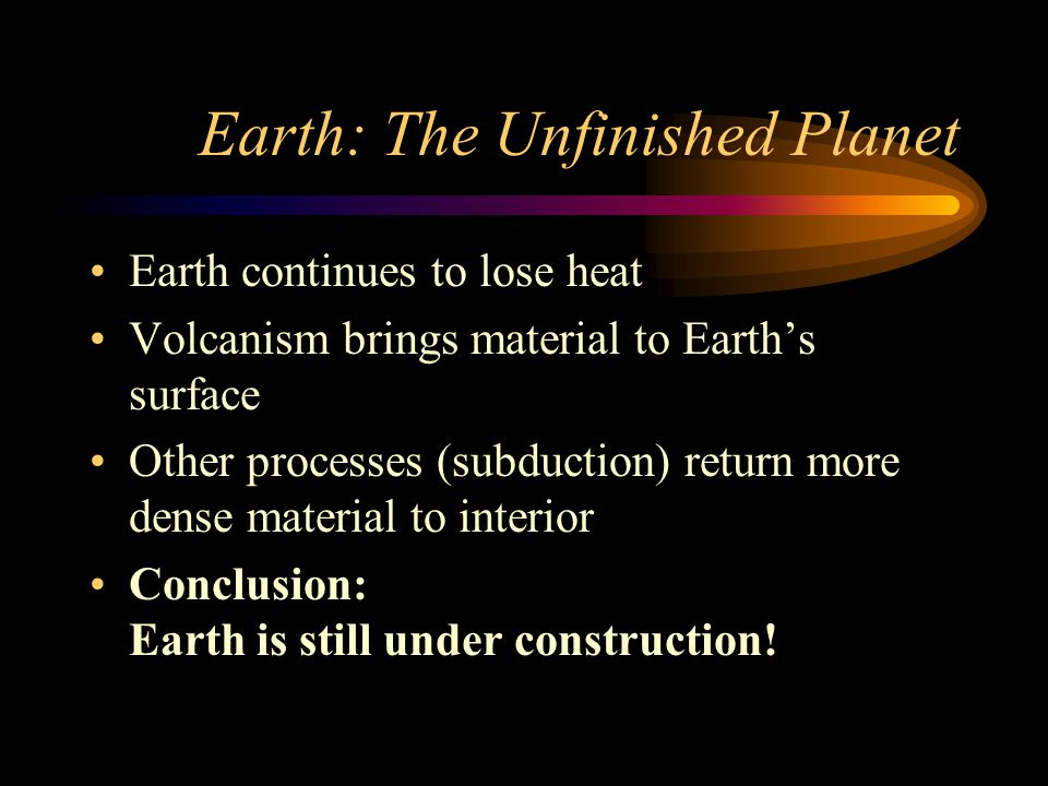 Earth: The Unfinished Planet Earth continues to lose heat Volcanism brings material to Earth's surface Other processes (subduction) return more dense material to interior Conclusion: Earth is still under construction!