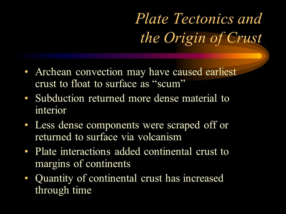 Plate Tectonics and the Origin of Crust Archean convection may have caused earliest crust to float to surface as scum Subduction returned more dense material to interior Less dense components were scraped off or returned to surface via volcanism Plate interactions added continental crust to margins of continents Quantity of continental crust has increased through time
