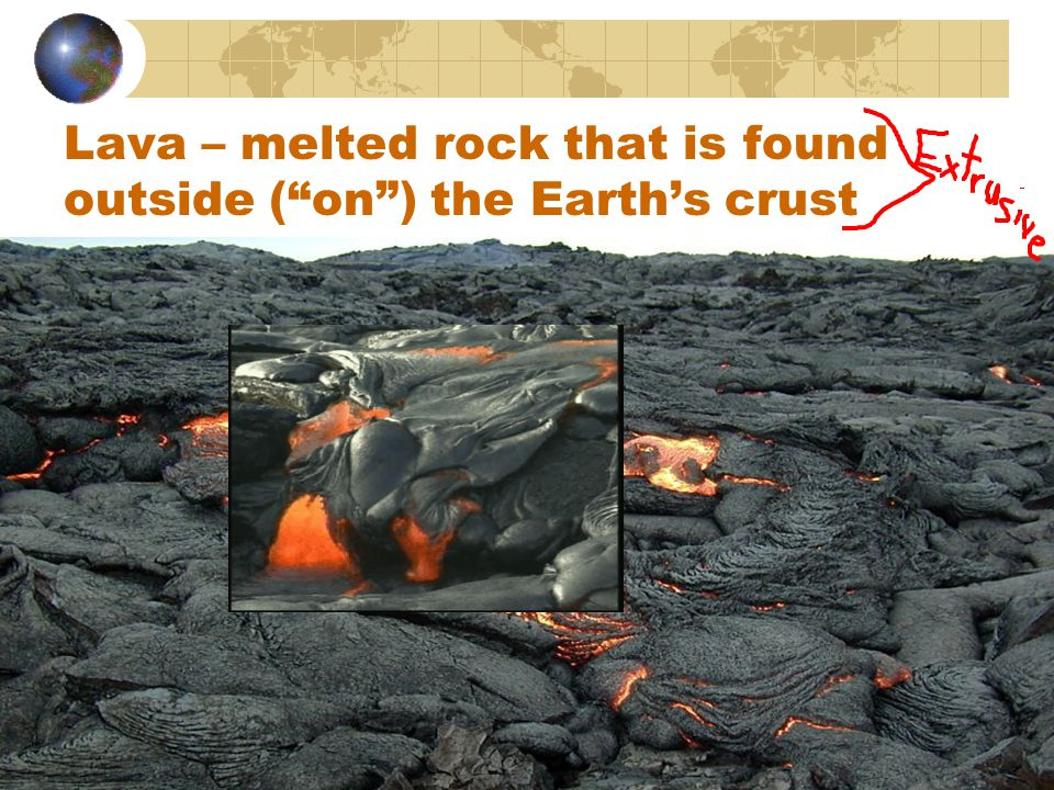 Lava – melted rock that is found outside ( on ) the Earth's crust