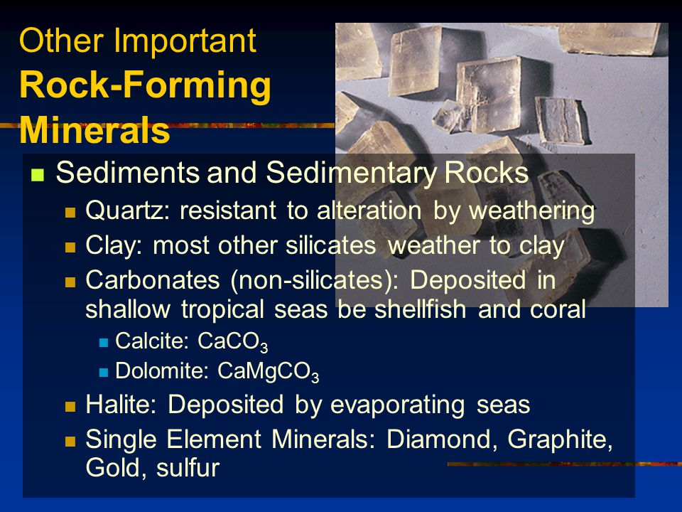 Other Important Rock-Forming Minerals Sediments and Sedimentary Rocks Quartz: resistant to alteration by weathering Clay: most other silicates weather to clay Carbonates (non-silicates): Deposited in shallow tropical seas be shellfish and coral Calcite: CaCO 3 Dolomite: CaMgCO 3 Halite: Deposited by evaporating seas Single Element Minerals: Diamond, Graphite, Gold, sulfur