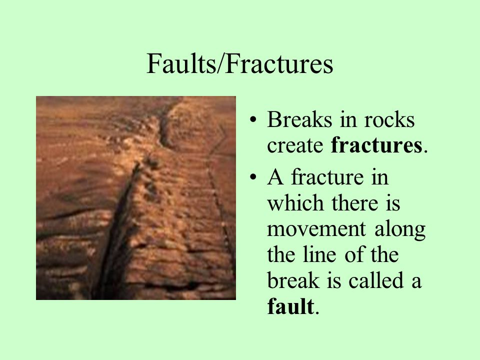 Faults/Fractures Breaks in rocks create fractures. A fracture in which there is movement along the line of the break is called a fault.