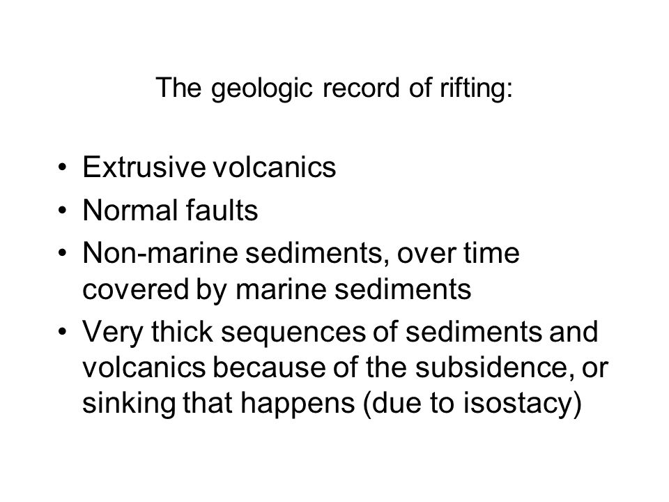 The geologic record of rifting: Extrusive volcanics Normal faults Non-marine sediments, over time covered by marine sediments Very thick sequences of sediments and volcanics because of the subsidence, or sinking that happens (due to isostacy)