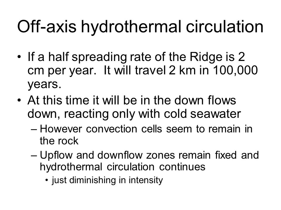 Off-axis hydrothermal circulation If a half spreading rate of the Ridge is 2 cm per year. It will travel 2 km in 100,000 years. At this time it will b