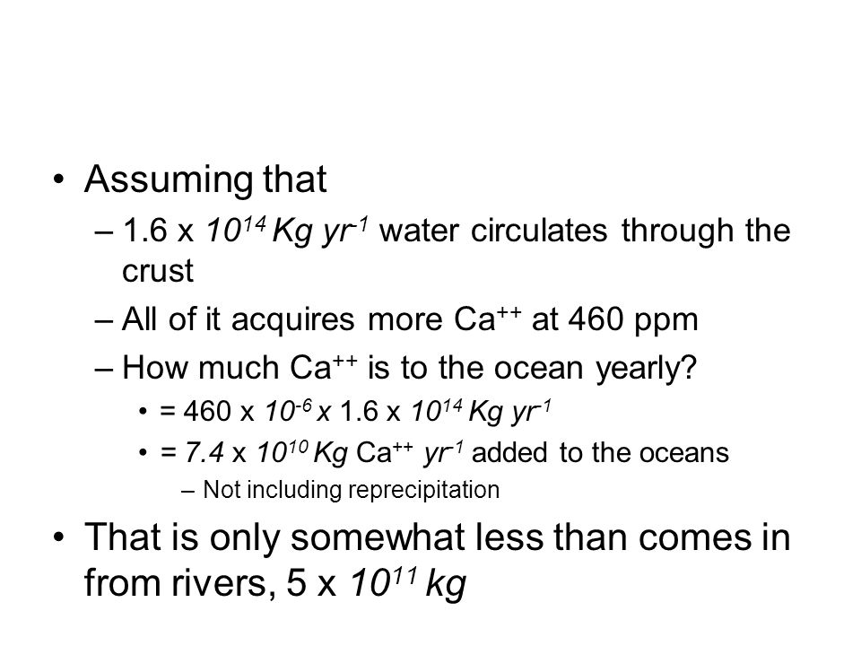 Assuming that –1.6 x 10 14 Kg yr -1 water circulates through the crust –All of it acquires more Ca ++ at 460 ppm –How much Ca ++ is to the ocean yearl