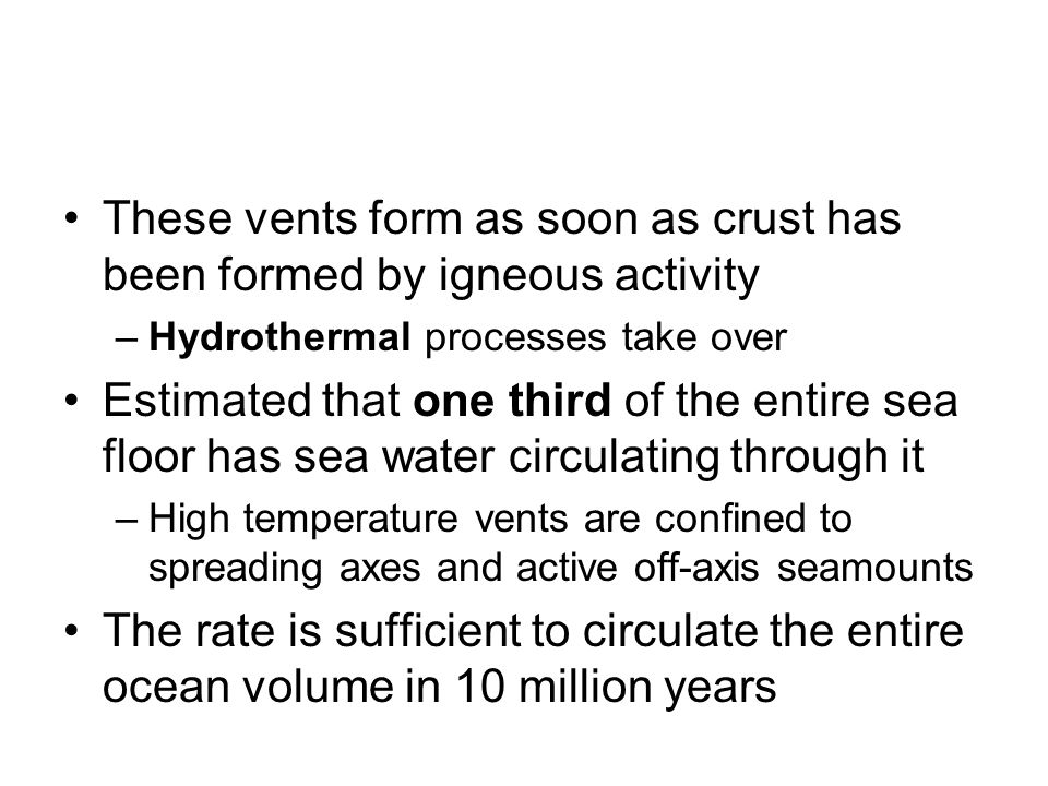 These vents form as soon as crust has been formed by igneous activity –Hydrothermal processes take over Estimated that one third of the entire sea flo