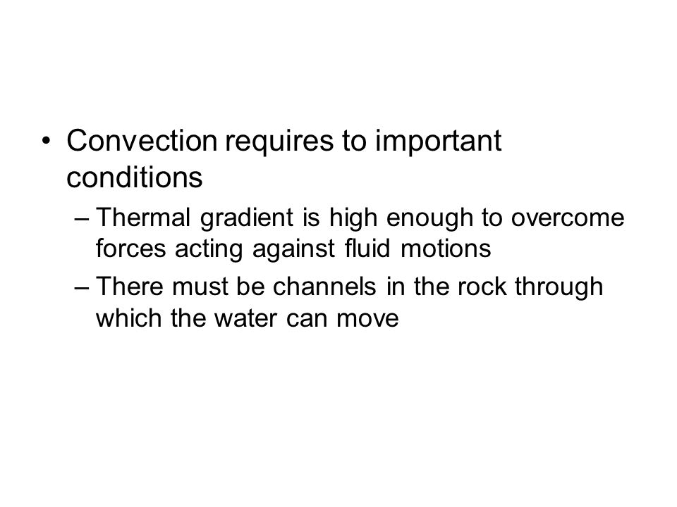 Convection requires to important conditions –Thermal gradient is high enough to overcome forces acting against fluid motions –There must be channels i