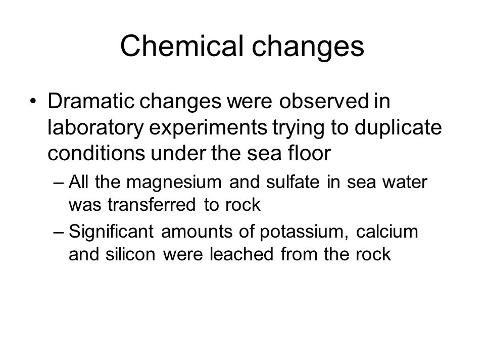 Chemical changes Dramatic changes were observed in laboratory experiments trying to duplicate conditions under the sea floor –All the magnesium and su