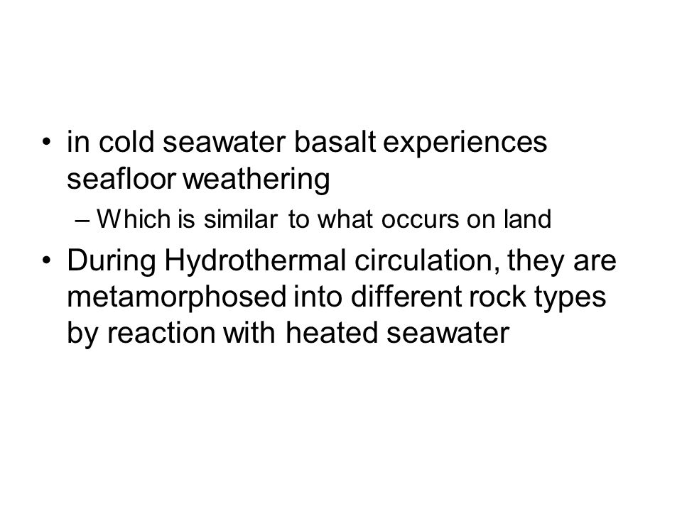 in cold seawater basalt experiences seafloor weathering –Which is similar to what occurs on land During Hydrothermal circulation, they are metamorphos
