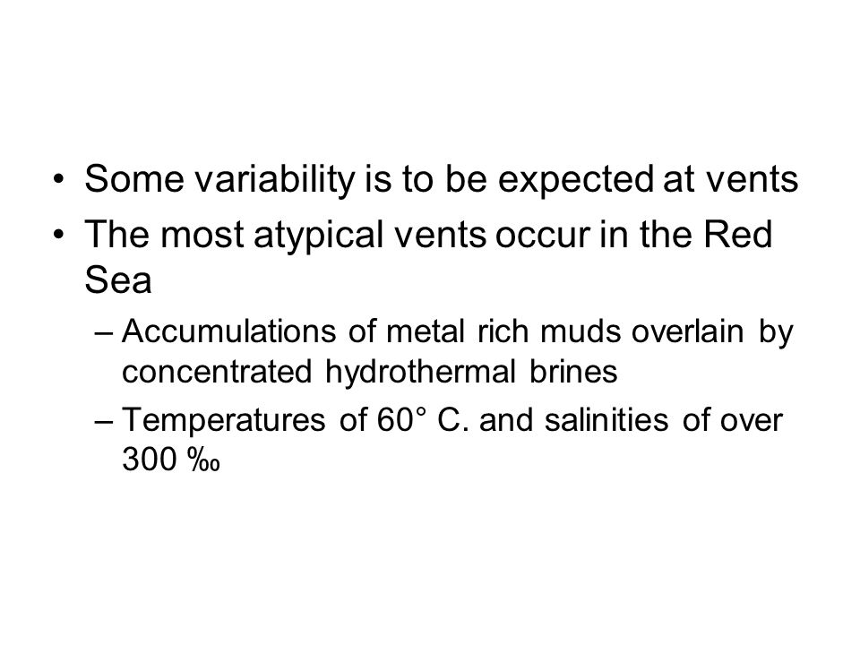 Some variability is to be expected at vents The most atypical vents occur in the Red Sea –Accumulations of metal rich muds overlain by concentrated hy
