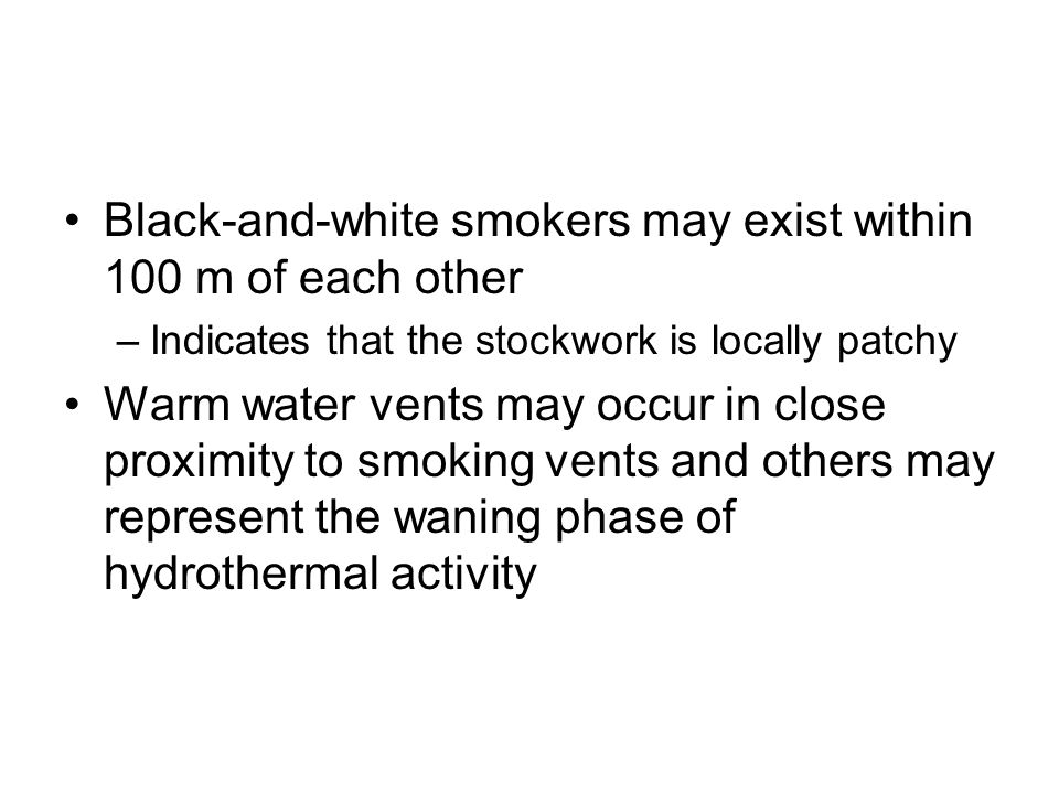 Black-and-white smokers may exist within 100 m of each other –Indicates that the stockwork is locally patchy Warm water vents may occur in close proxi
