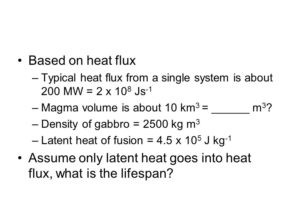 Based on heat flux –Typical heat flux from a single system is about 200 MW = 2 x 10 8 Js -1 –Magma volume is about 10 km 3 = ______ m 3 ? –Density of