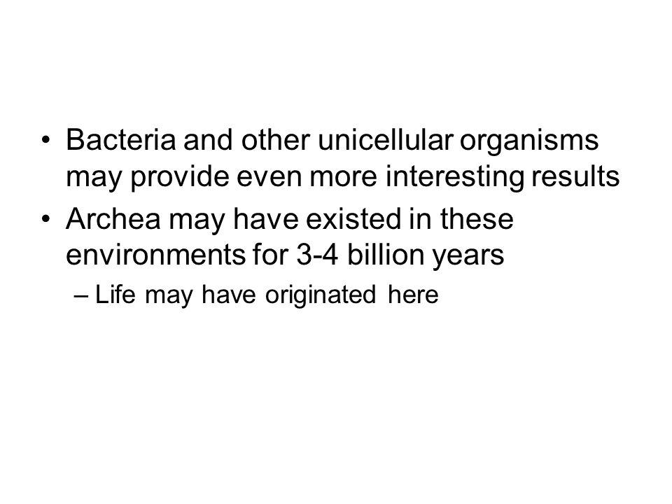 Bacteria and other unicellular organisms may provide even more interesting results Archea may have existed in these environments for 3-4 billion years