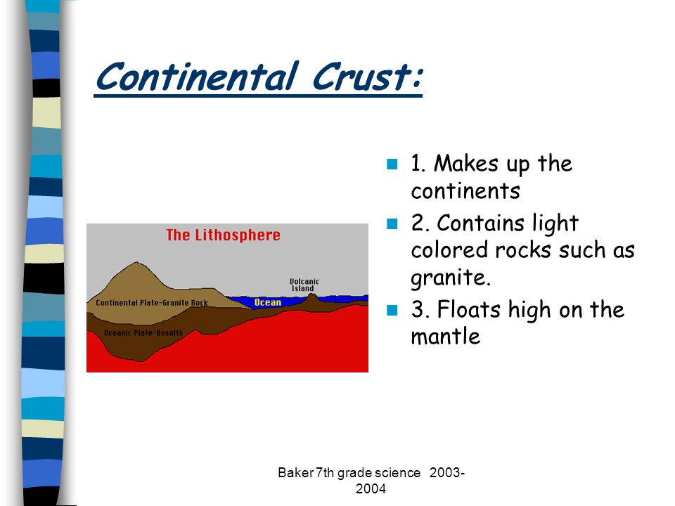 Baker 7th grade science 2003- 2004 Continental Crust: 1. Makes up the continents 2. Contains light colored rocks such as granite. 3. Floats high on th