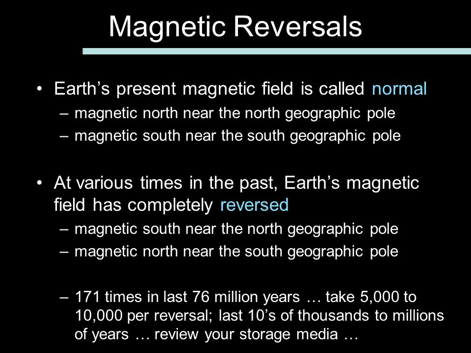 Earth's present magnetic field is called normal –magnetic north near the north geographic pole –magnetic south near the south geographic pole At various times in the past, Earth's magnetic field has completely reversed –magnetic south near the north geographic pole –magnetic north near the south geographic pole –171 times in last 76 million years … take 5,000 to 10,000 per reversal; last 10's of thousands to millions of years … review your storage media … Magnetic Reversals