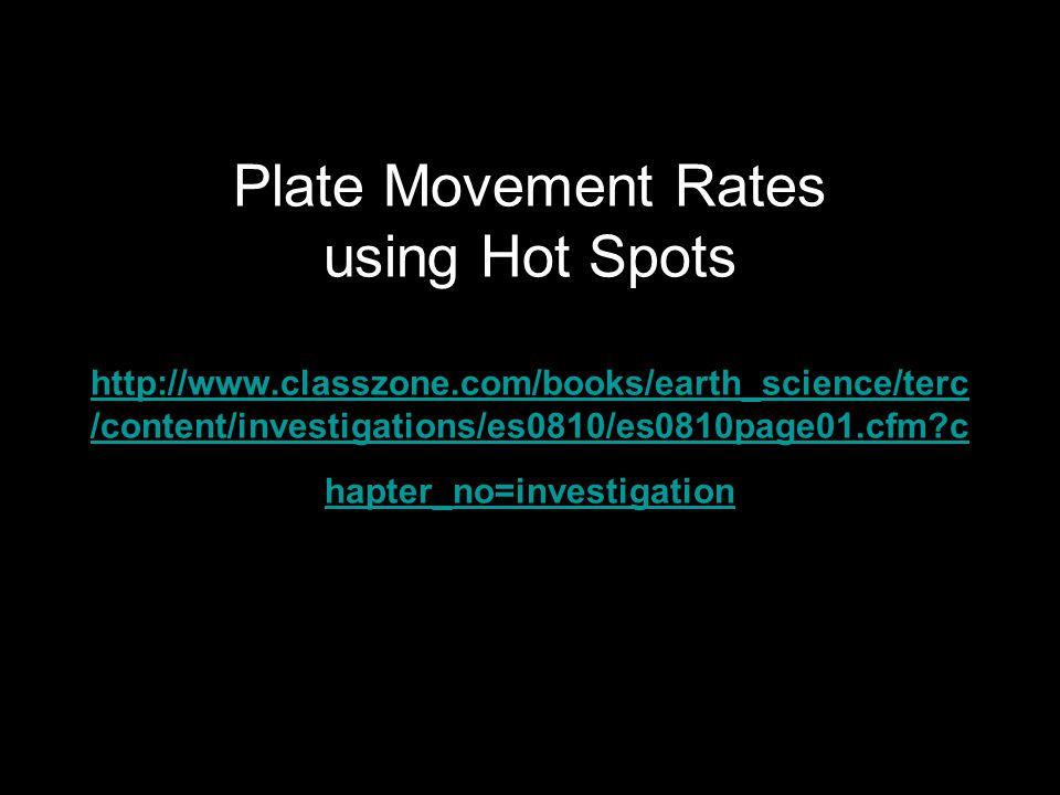Plate Movement Rates using Hot Spots http://www.classzone.com/books/earth_science/terc /content/investigations/es0810/es0810page01.cfm c hapter_no=investigation http://www.classzone.com/books/earth_science/terc /content/investigations/es0810/es0810page01.cfm c hapter_no=investigation