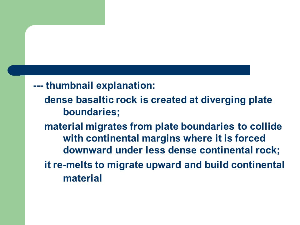 --- thumbnail explanation: dense basaltic rock is created at diverging plate boundaries; material migrates from plate boundaries to collide with continental margins where it is forced downward under less dense continental rock; it re-melts to migrate upward and build continental material