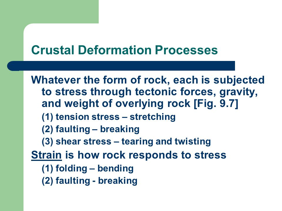 Crustal Deformation Processes Whatever the form of rock, each is subjected to stress through tectonic forces, gravity, and weight of overlying rock [Fig.