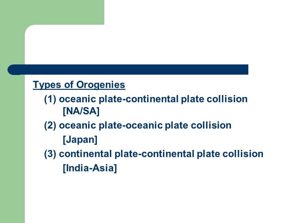 Types of Orogenies (1) oceanic plate-continental plate collision [NA/SA] (2) oceanic plate-oceanic plate collision [Japan] (3) continental plate-continental plate collision [India-Asia]