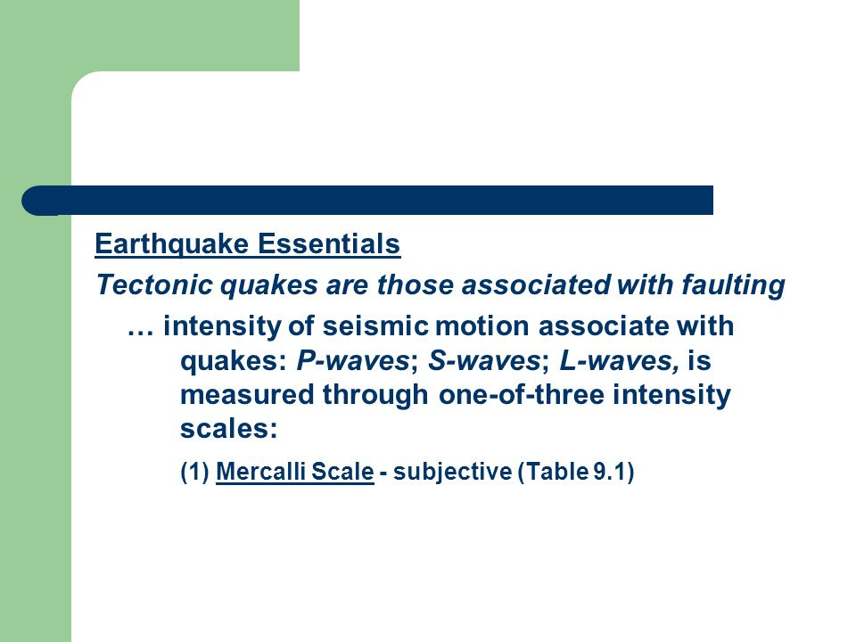 Earthquake Essentials Tectonic quakes are those associated with faulting … intensity of seismic motion associate with quakes: P-waves; S-waves; L-waves, is measured through one-of-three intensity scales: (1) Mercalli Scale - subjective (Table 9.1)