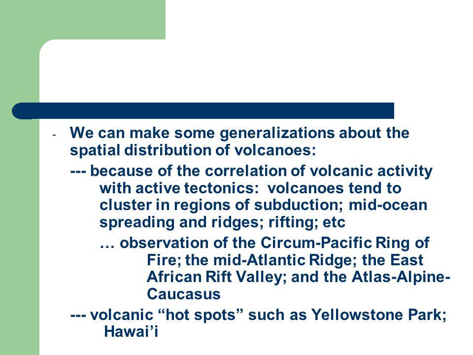 - We can make some generalizations about the spatial distribution of volcanoes: --- because of the correlation of volcanic activity with active tectonics: volcanoes tend to cluster in regions of subduction; mid-ocean spreading and ridges; rifting; etc … observation of the Circum-Pacific Ring of Fire; the mid-Atlantic Ridge; the East African Rift Valley; and the Atlas-Alpine- Caucasus --- volcanic hot spots such as Yellowstone Park; Hawai'i
