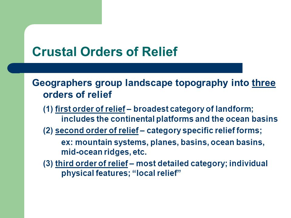Crustal Orders of Relief Geographers group landscape topography into three orders of relief (1) first order of relief – broadest category of landform; includes the continental platforms and the ocean basins (2) second order of relief – category specific relief forms; ex: mountain systems, planes, basins, ocean basins, mid-ocean ridges, etc.