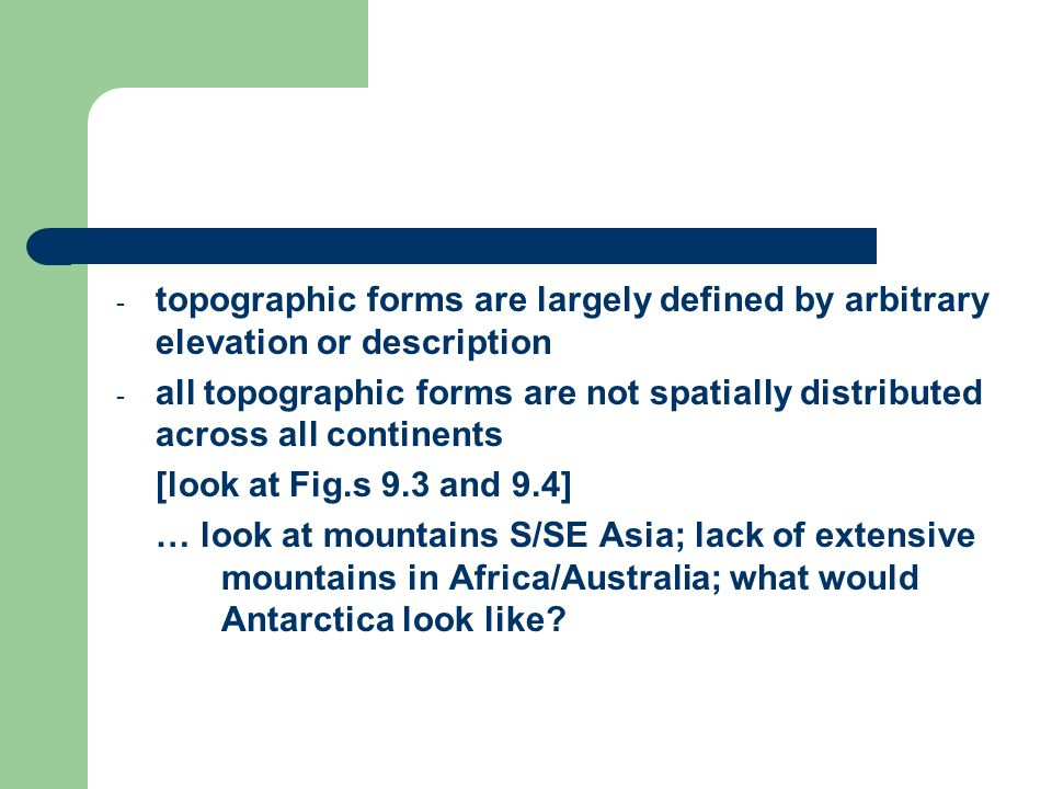 - topographic forms are largely defined by arbitrary elevation or description - all topographic forms are not spatially distributed across all continents [look at Fig.s 9.3 and 9.4] … look at mountains S/SE Asia; lack of extensive mountains in Africa/Australia; what would Antarctica look like