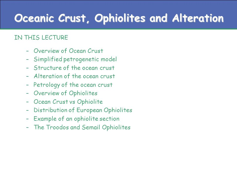 Oceanic Crust, Ophiolites and Alteration IN THIS LECTURE –Overview of Ocean Crust –Simplified petrogenetic model –Structure of the ocean crust –Alteration of the ocean crust –Petrology of the ocean crust –Overview of Ophiolites –Ocean Crust vs Ophiolite –Distribution of European Ophiolites –Example of an ophiolite section –The Troodos and Semail Ophiolites