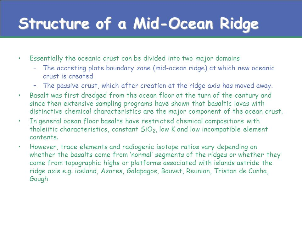Structure of a Mid-Ocean Ridge Essentially the oceanic crust can be divided into two major domains –The accreting plate boundary zone (mid-ocean ridge) at which new oceanic crust is created –The passive crust, which after creation at the ridge axis has moved away.