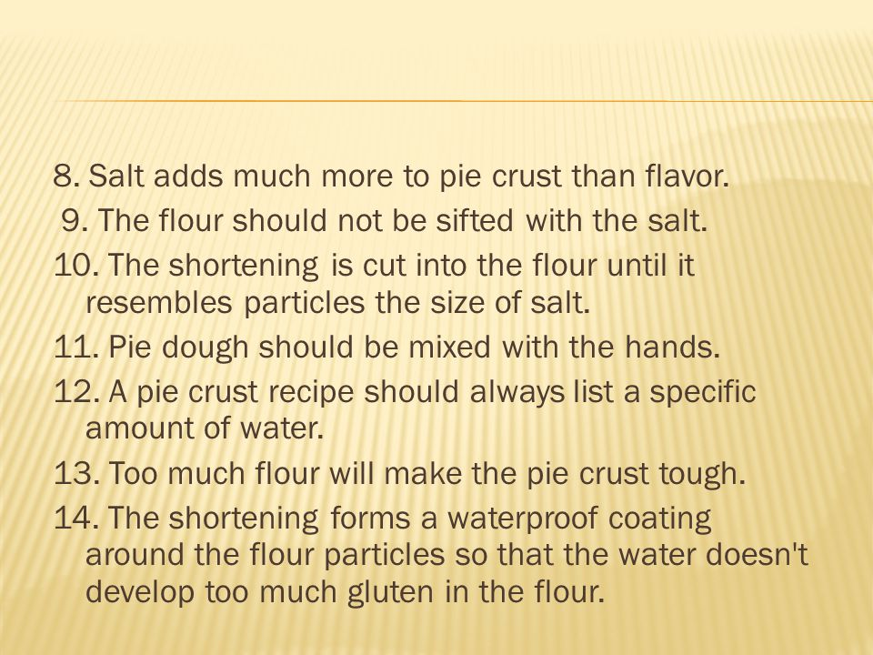 15.Too much fat makes pie crust tough. 16. Too little fat makes pie crust crumbly.