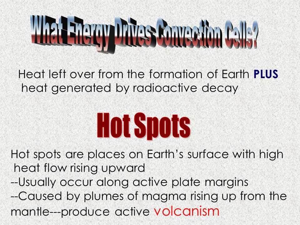 Heat left over from the formation of Earth PLUS heat generated by radioactive decay Hot spots are places on Earth's surface with high heat flow rising