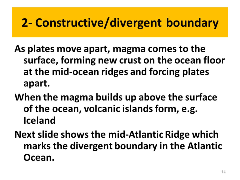 2- Constructive/divergent boundary As plates move apart, magma comes to the surface, forming new crust on the ocean floor at the mid-ocean ridges and forcing plates apart.