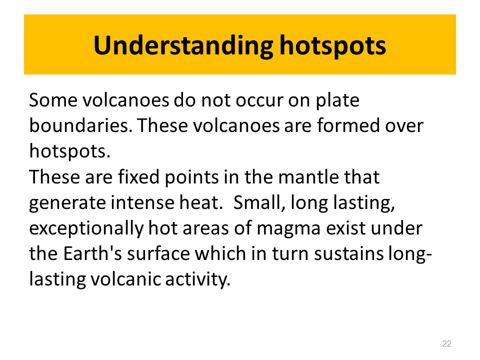 Understanding hotspots Some volcanoes do not occur on plate boundaries.