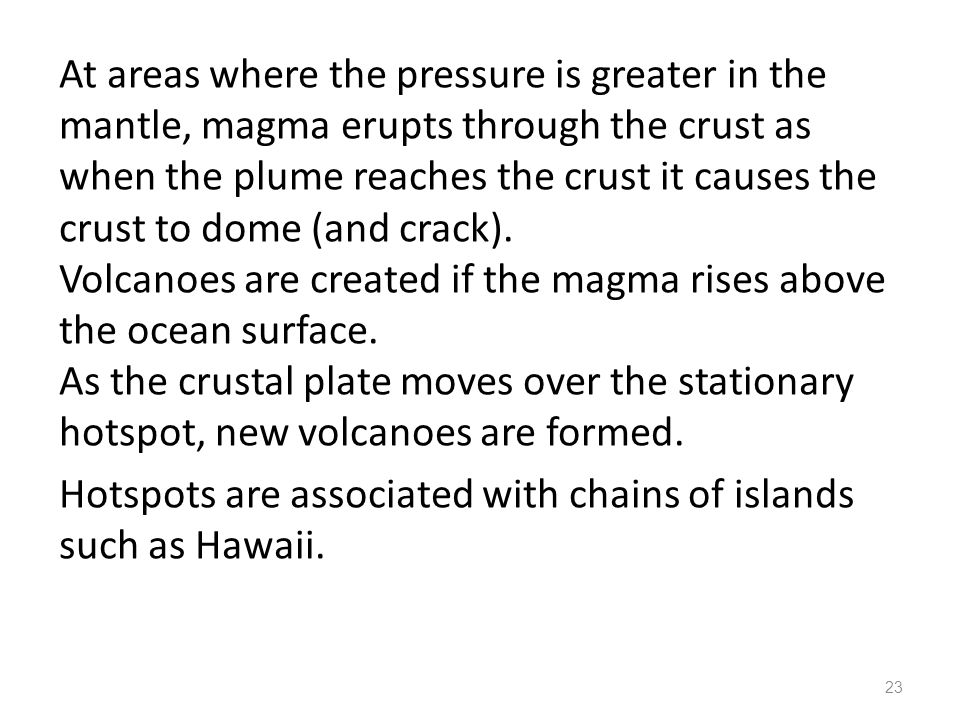At areas where the pressure is greater in the mantle, magma erupts through the crust as when the plume reaches the crust it causes the crust to dome (and crack).