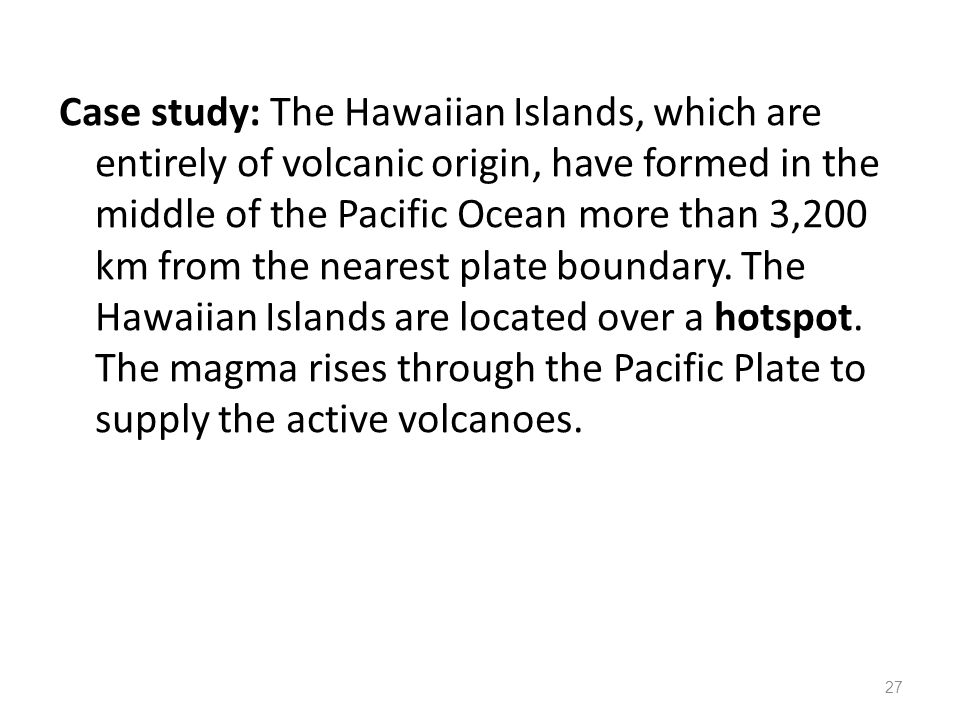 Case study: The Hawaiian Islands, which are entirely of volcanic origin, have formed in the middle of the Pacific Ocean more than 3,200 km from the nearest plate boundary.