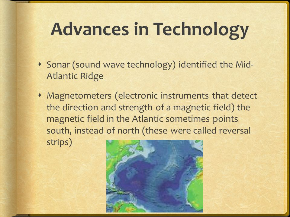 Advances in Technology  Sonar (sound wave technology) identified the Mid- Atlantic Ridge  Magnetometers (electronic instruments that detect the direction and strength of a magnetic field) the magnetic field in the Atlantic sometimes points south, instead of north (these were called reversal strips)