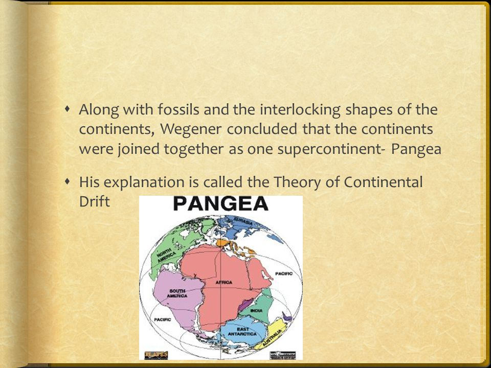  Along with fossils and the interlocking shapes of the continents, Wegener concluded that the continents were joined together as one supercontinent- Pangea  His explanation is called the Theory of Continental Drift