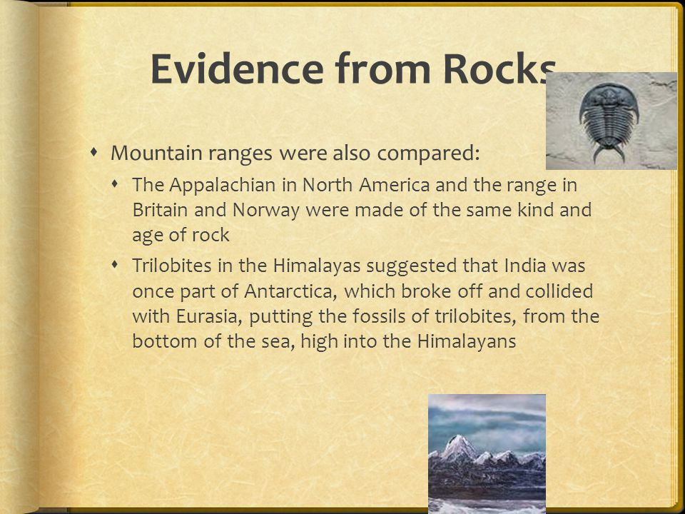Evidence from Rocks  Mountain ranges were also compared:  The Appalachian in North America and the range in Britain and Norway were made of the same kind and age of rock  Trilobites in the Himalayas suggested that India was once part of Antarctica, which broke off and collided with Eurasia, putting the fossils of trilobites, from the bottom of the sea, high into the Himalayans