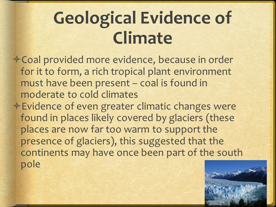 Geological Evidence of Climate  Coal provided more evidence, because in order for it to form, a rich tropical plant environment must have been present – coal is found in moderate to cold climates  Evidence of even greater climatic changes were found in places likely covered by glaciers (these places are now far too warm to support the presence of glaciers), this suggested that the continents may have once been part of the south pole