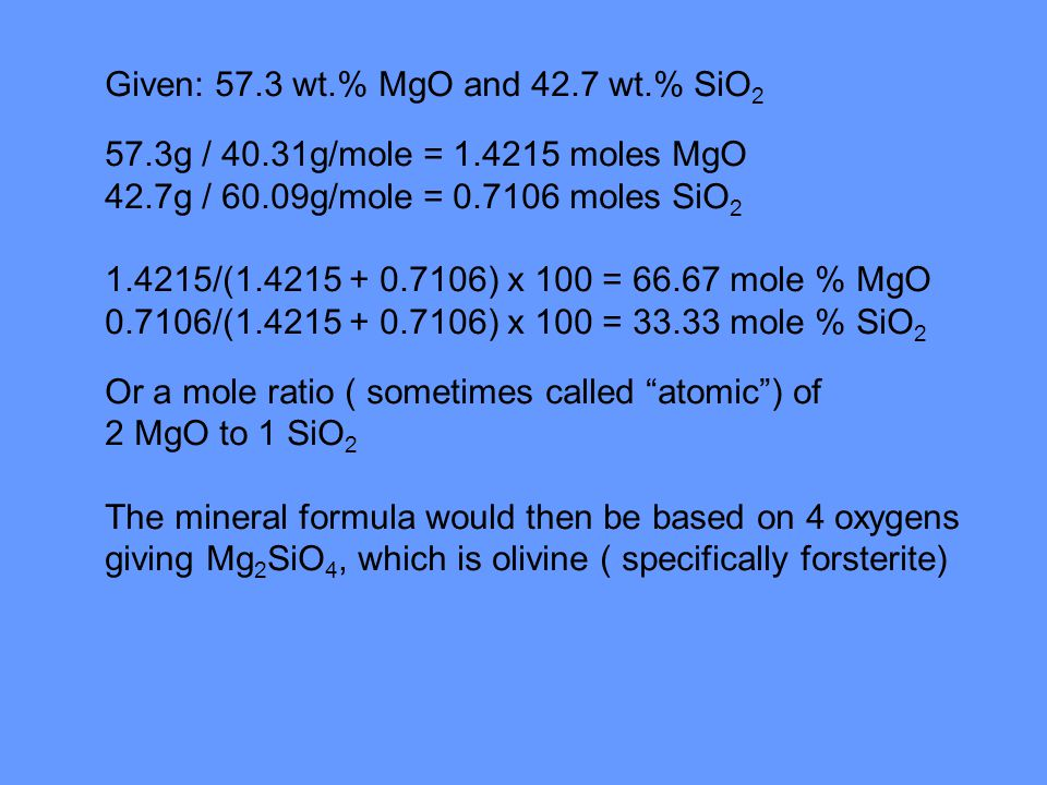 Actual analysis (wt.) would give 34.5 % Mg, 20.0 % Si (with the remaining 45.5 % assumed to be oxygen) Mg (24.31g/mole), Si (28.09g/mole) O ( 16.00g/mole) 34.5g / 24.31g/mole = 1.42 moles 20.0g / 28.09 g/mole = 0.71 moles 45.5g / 16 g/mole = 2.84 moles Mg 1.42 Si 0.71 O 2.84 converted to 1 mole O gives Mg 0.5 Si 0.25 O 1 converted to whole numbers gives Mg 2 Si O 4
