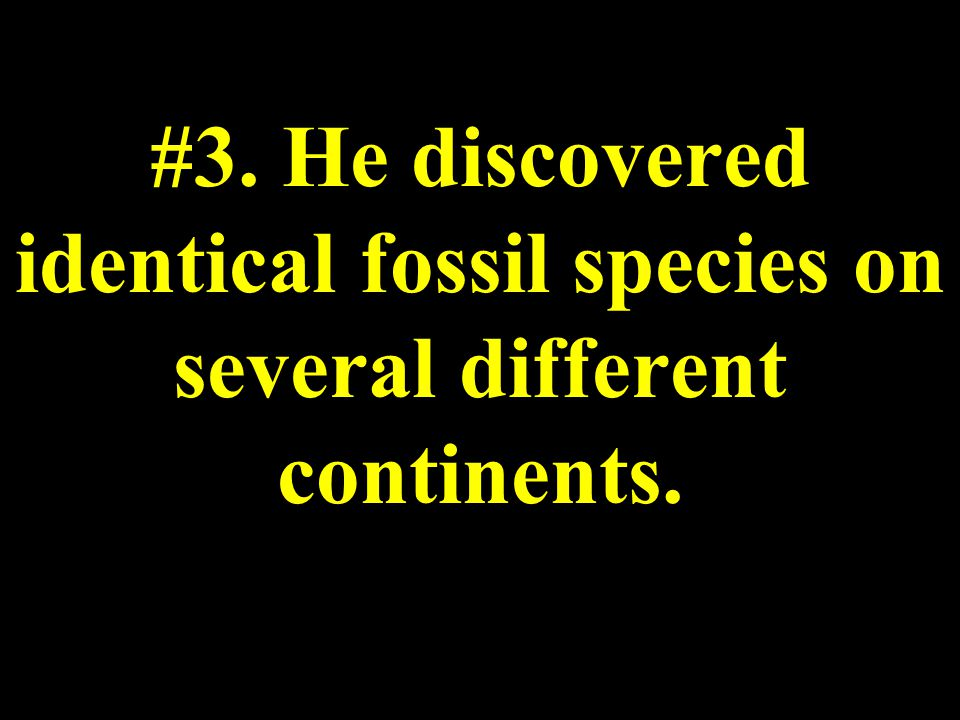 #3. He discovered identical fossil species on several different continents.
