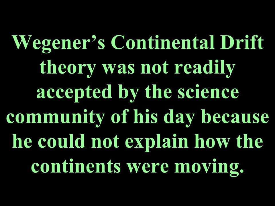 Wegener's Continental Drift theory was not readily accepted by the science community of his day because he could not explain how the continents were moving.