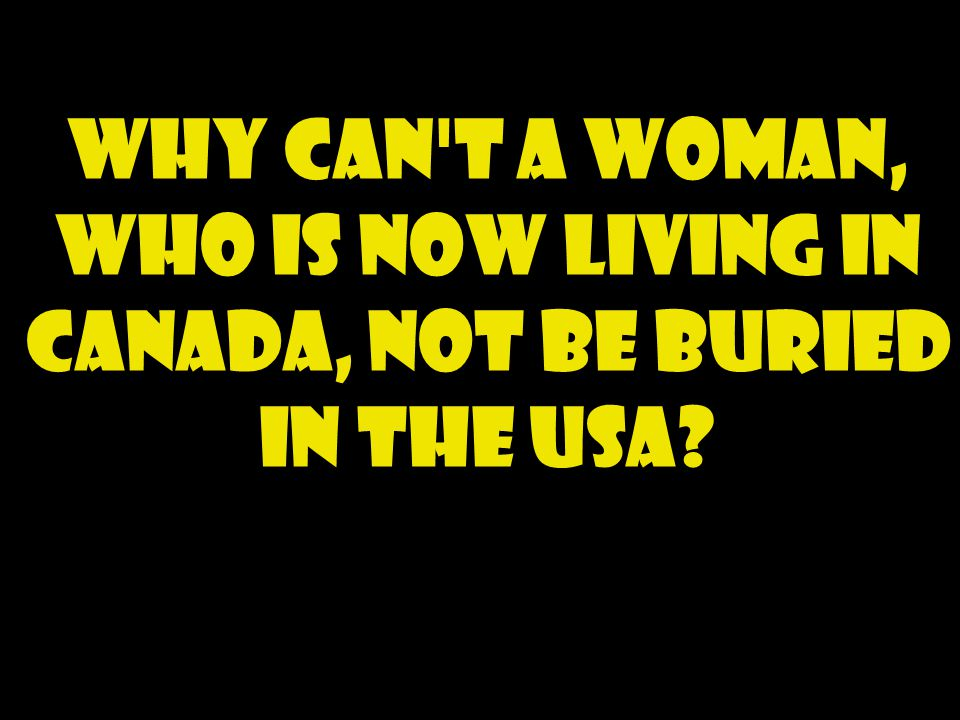 Why can t a woman, who is now living in Canada, not be buried in the USA?