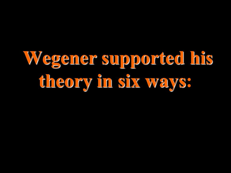 Wegener supported his theory in six ways Wegener supported his theory in six ways: